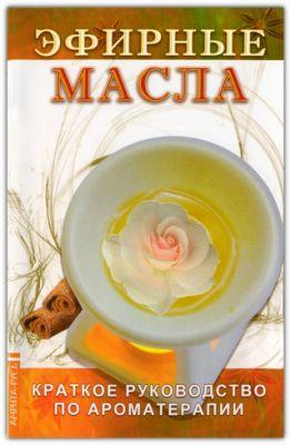 Эфирные масла. Краткое руководство по ароматерапии