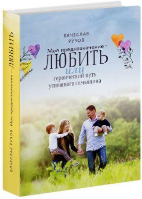 Мое предназначение — любить, или героический путь успешного семьянина