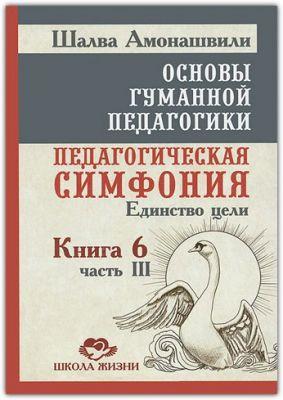 Основы гуманной педагогики. Книга 6. Педагогическая симфония. Часть 3. Единство цели