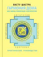 Васту-шастра. Гармония дома или законы привлечения благополучия: Практическое руководство